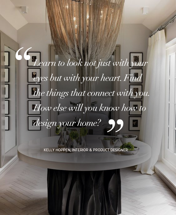 Design Quotes: Learn to look not just with your eyes but with your heart. Find the things that connect with you. How else will you know how to design your home? Quote by – Kelly Hoppen, Interior & Product Designer design quotes Design Quotes: Words of Wisdom from Top Designers koket 2