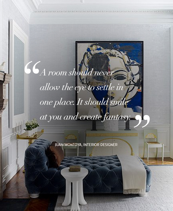 A room should never allow the eye to settle in one place. It should smile at you and create fantasy. Quote by – Juan Montoya, Interior Designer design quotes Design Quotes: Words of Wisdom from Top Designers koket 6