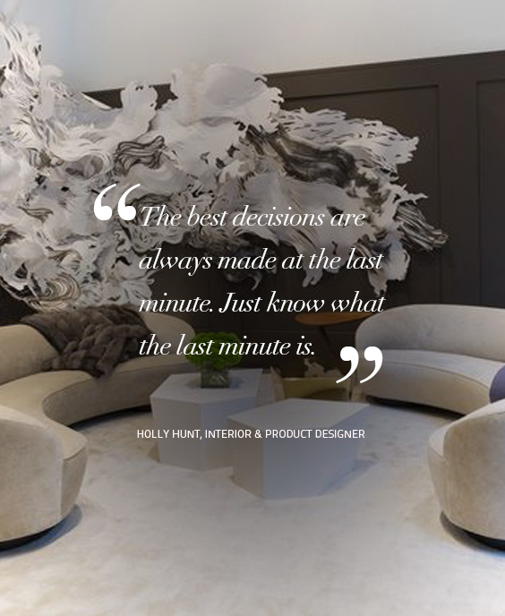 Design Quotes: The best decisions are always made at the last minute. Just know what the last minute is. Quote by – Holly Hunt, Interior & Product Designer design quotes Design Quotes: Words of Wisdom from Top Designers koket 8