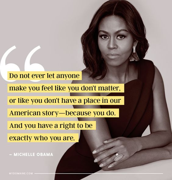 Women Empowerment: Michelle Obama Education - Michelle Obama Quotes - Do not ever let anyone make you feel like you don't matter or like you don't have a place in our American story-because you do. And you have a right to be exactly who you are.