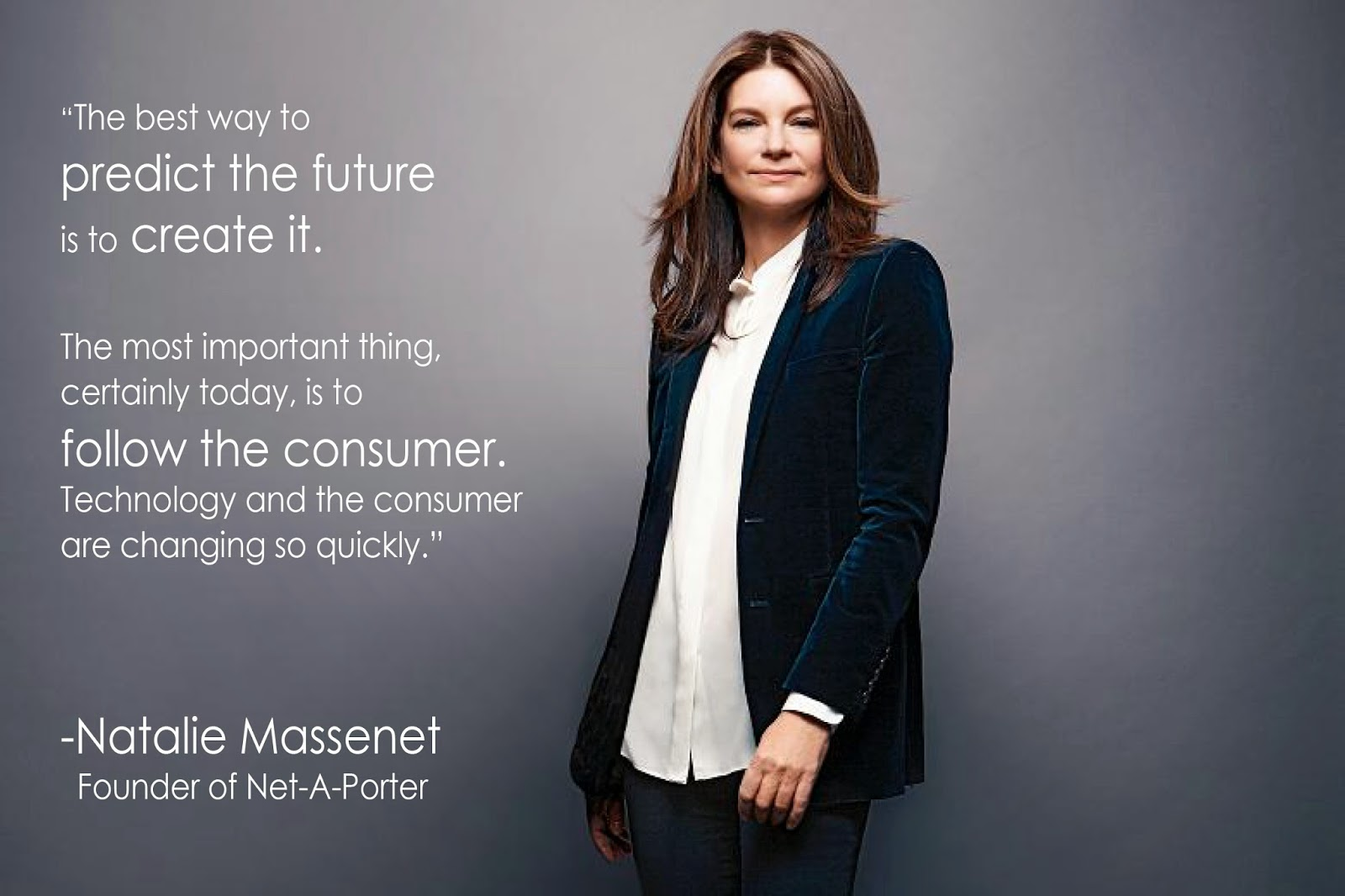 Natalie Massenet - Founder of Net-a-Porter - Women Empowerment Quotes - The best way to predict the future is to create it. The most important thing, certainly today, is to follow the consumer. Technology and the consumer are changing so quickly. Quotes by Natalie Massenet natalie massenet Women Empowerment: Net-a-Porter Founder Natalie Massenet 52b016acbe6fc1191f4b70f635651c06