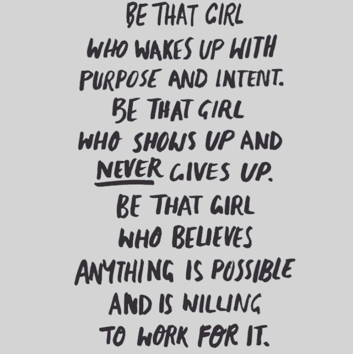 motivational quotes for women - be that girl who wakes up with purpose and intent. be that girl who shows up and never gives up. be that girl who believes anything is possible and is willing to work for it