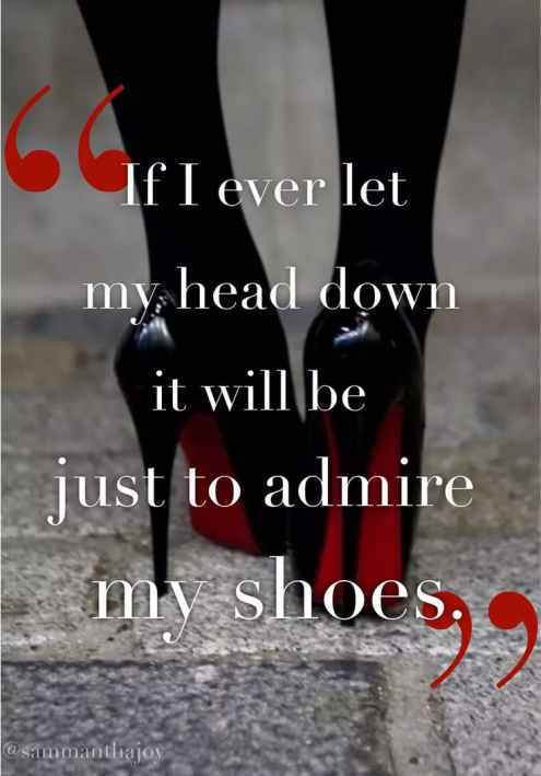 motivational quotes for women - if i ever let my head down it will be just to admire my shoes