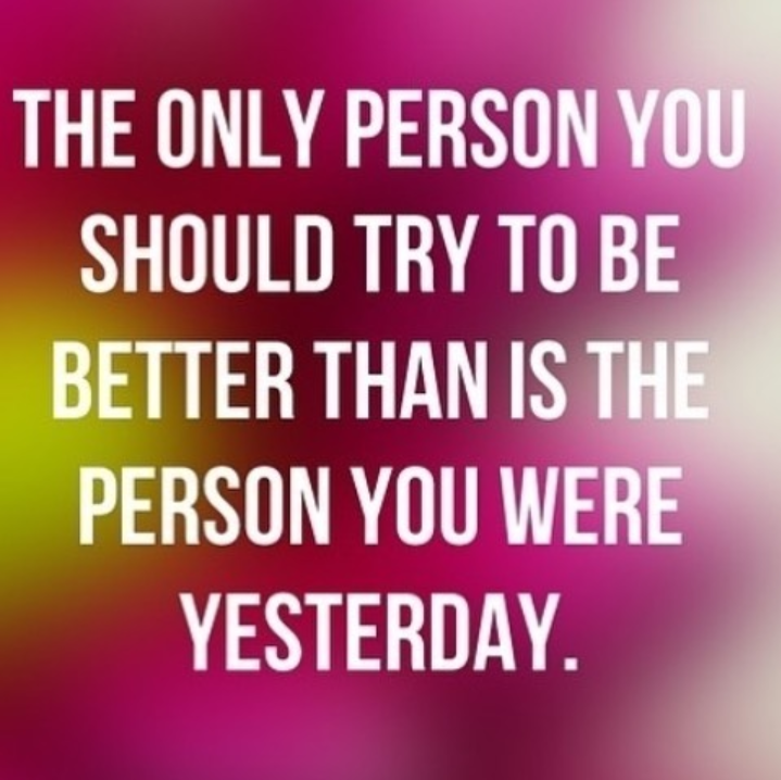 motivational quotes for women - the only person you should try to be better than is the person you were yesterday