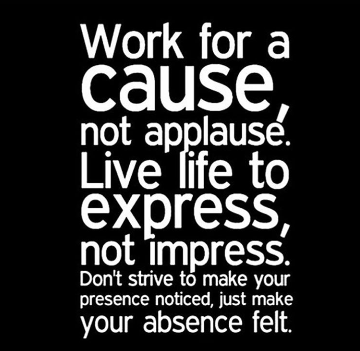 motivational quotes for women - work for a cause, not applause. Live life to express, not impress. Don't strive to make your presence noticed, just make your absence felt