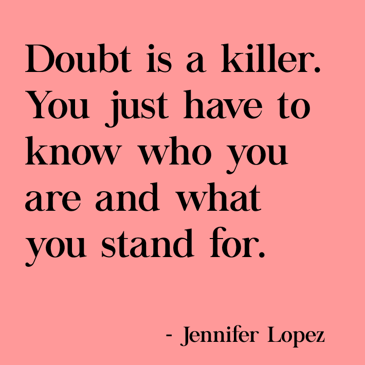 women empowerment quotes - doubt is a killer. you just have to know who you are and what you stand for. quote by jennifer lopez