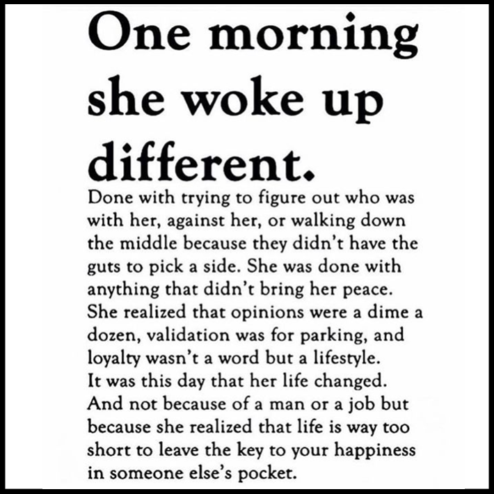 women empowerment quotes - one morning she woke up different. done with trying to figure out who was with her, against her, or walking down the middle because they didn't have the guts to pick a side. she was done with anything that didn't bring her peace.