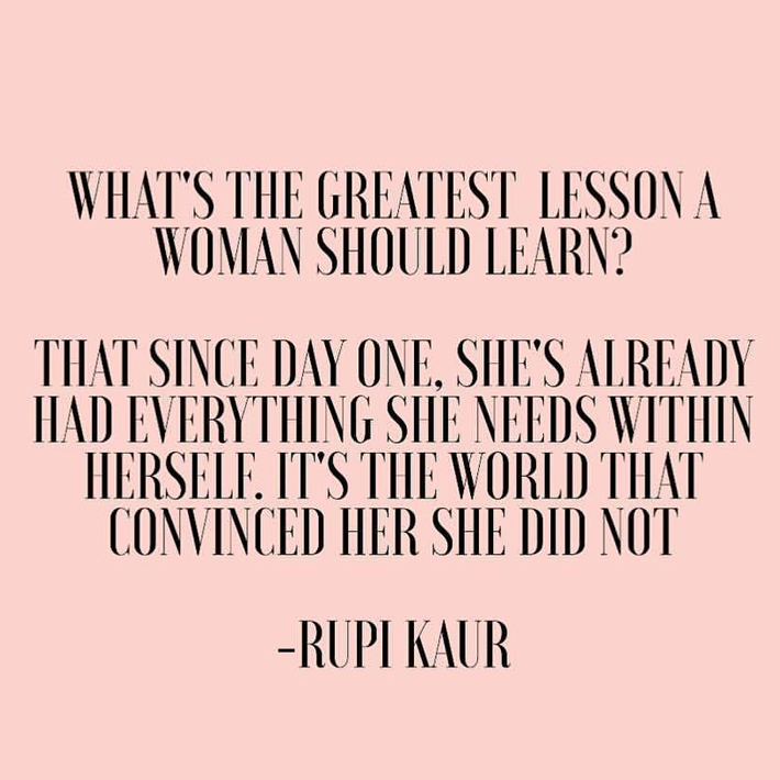 women empowerment quotes - what's the greatest lesson a woman should learn? that since day one, she's already had everything she needs within herself. it's the world that convinced her she did not. quote by rupi kaur