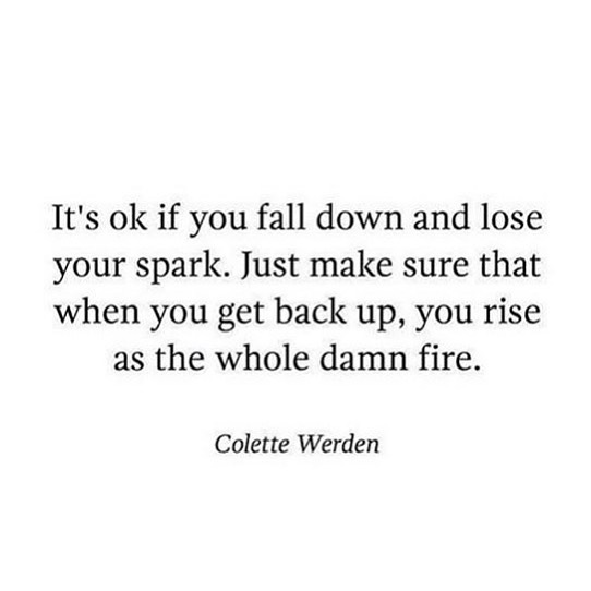 it's ok if you fall down and lose your spark. just make sure that when you get back up, you rise as the whole damn fire - colette werden