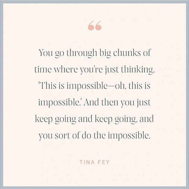 you go through big chunks of time where you're just thinking 'this is impossible - oh, this is impossible'.... tiny fey quotes - inspirational words for women