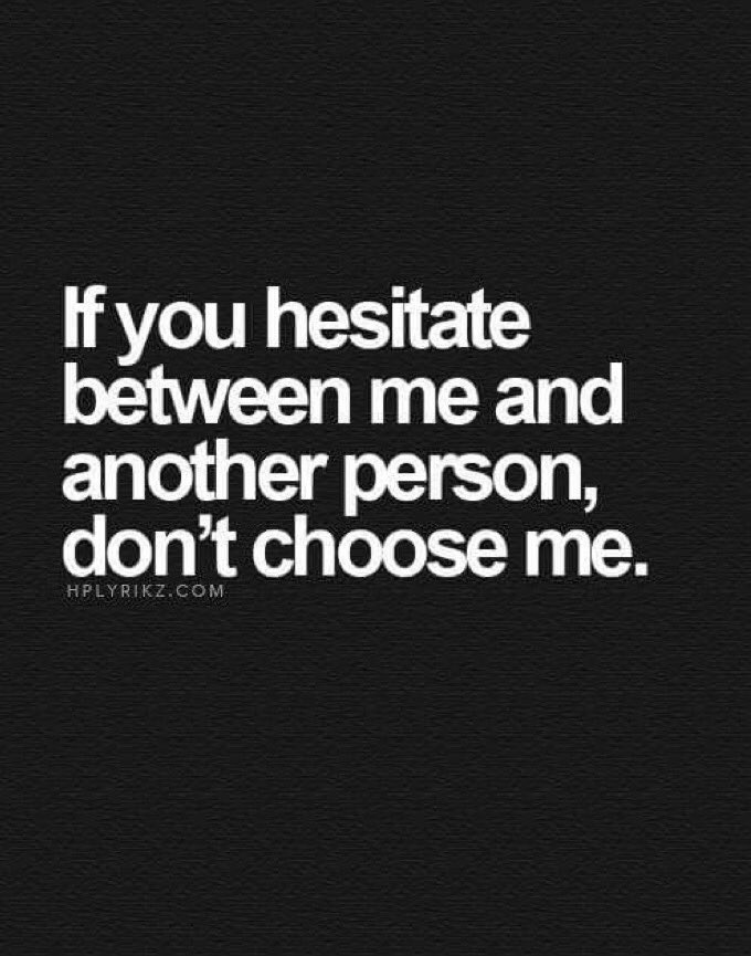 if you hesitate between me and another person, don't choose me