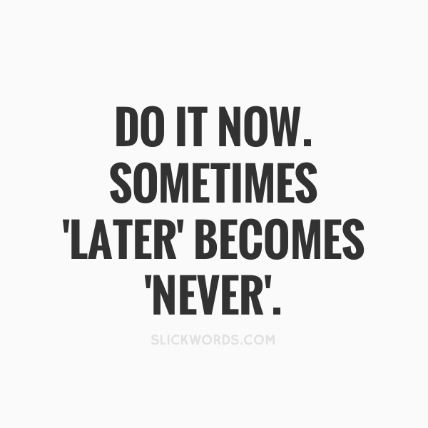 Motivational life quotes - do it now. sometimes 'later' becomes never