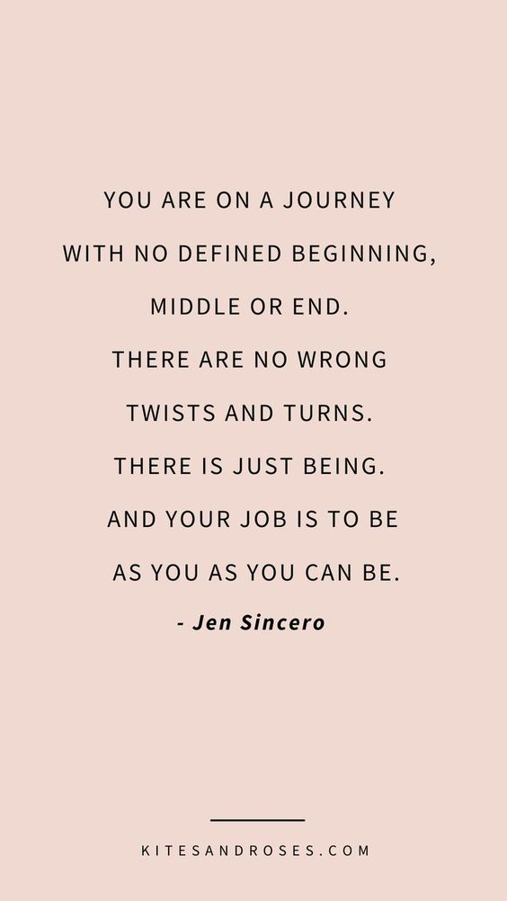 you are on a journey with no defined beginning, middle or end. there are no wrong twists and turns. there is just being. and your job is to be as you as you can be. jen sincero