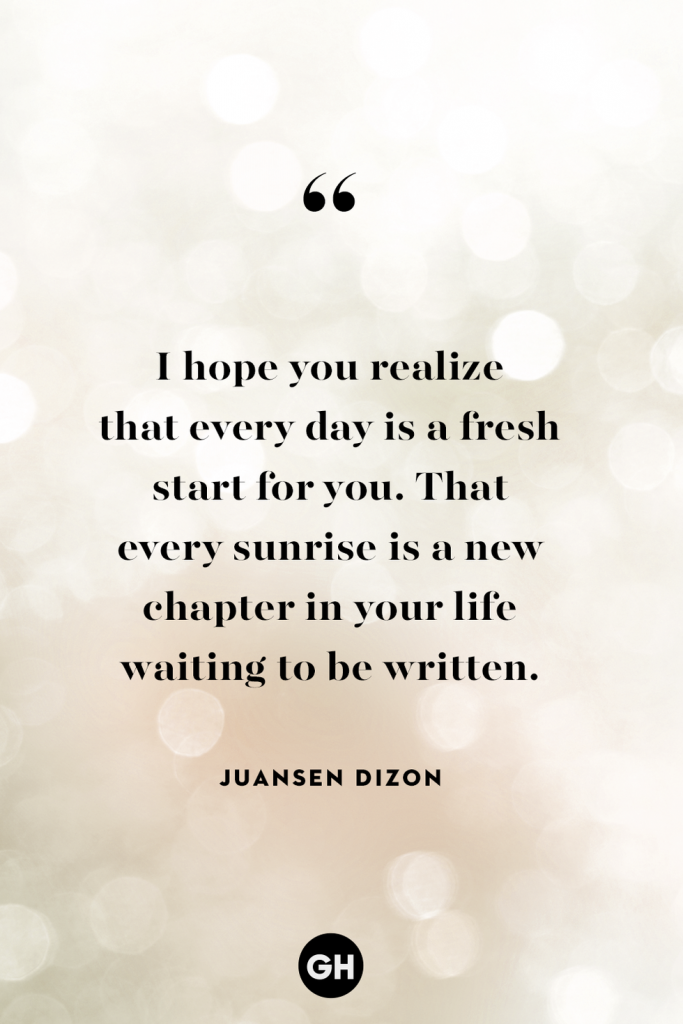 i hope you realize that every day is a fresh start for you. that every sunrise is a new chapter in your life waiting to be written - juansen dizon