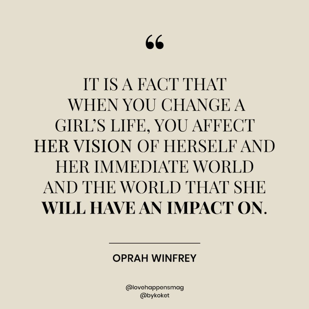 women empowerment quotes oprah winfrey - it is a fact that when you change a girl's life, you affect her vision of herself and her immediate world and the world that she will have an impact on