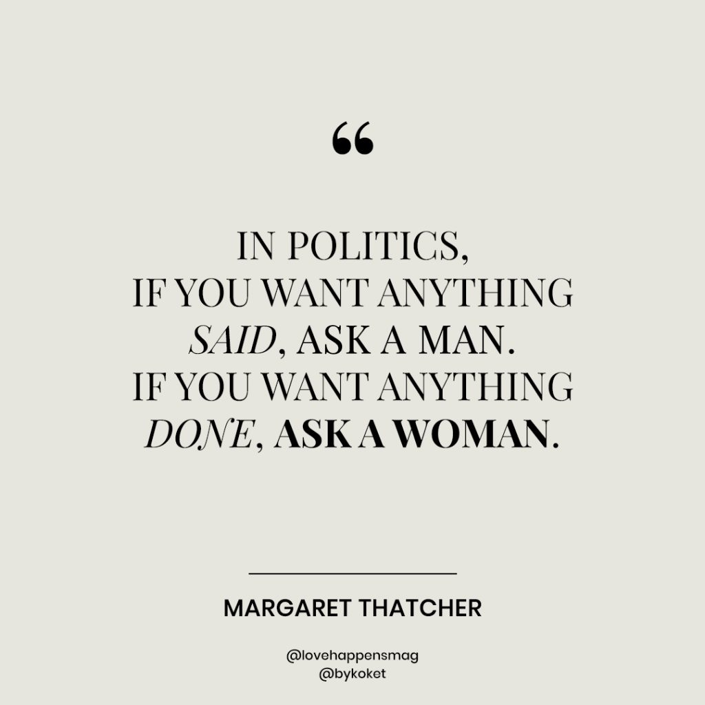 women's empowerment quotes margaret thatcher - in politics, if you want anything said, ask a man. if you want anything done, ask a woman.