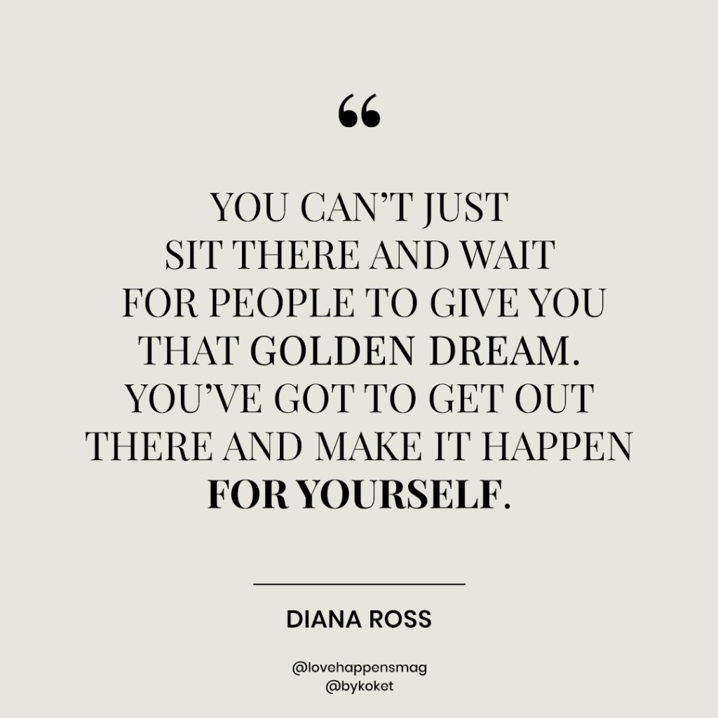 women empowerment quotes diana ross - you can't just sit and wait for people to give you that golden dream. you've got to go get out there and make it happen for yourself.