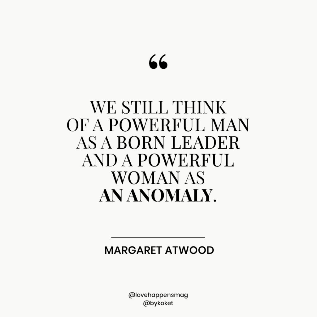 women's history month quotes margaret atwood - we still think of a powerful man as a born leader and a powerful woman as an anomaly