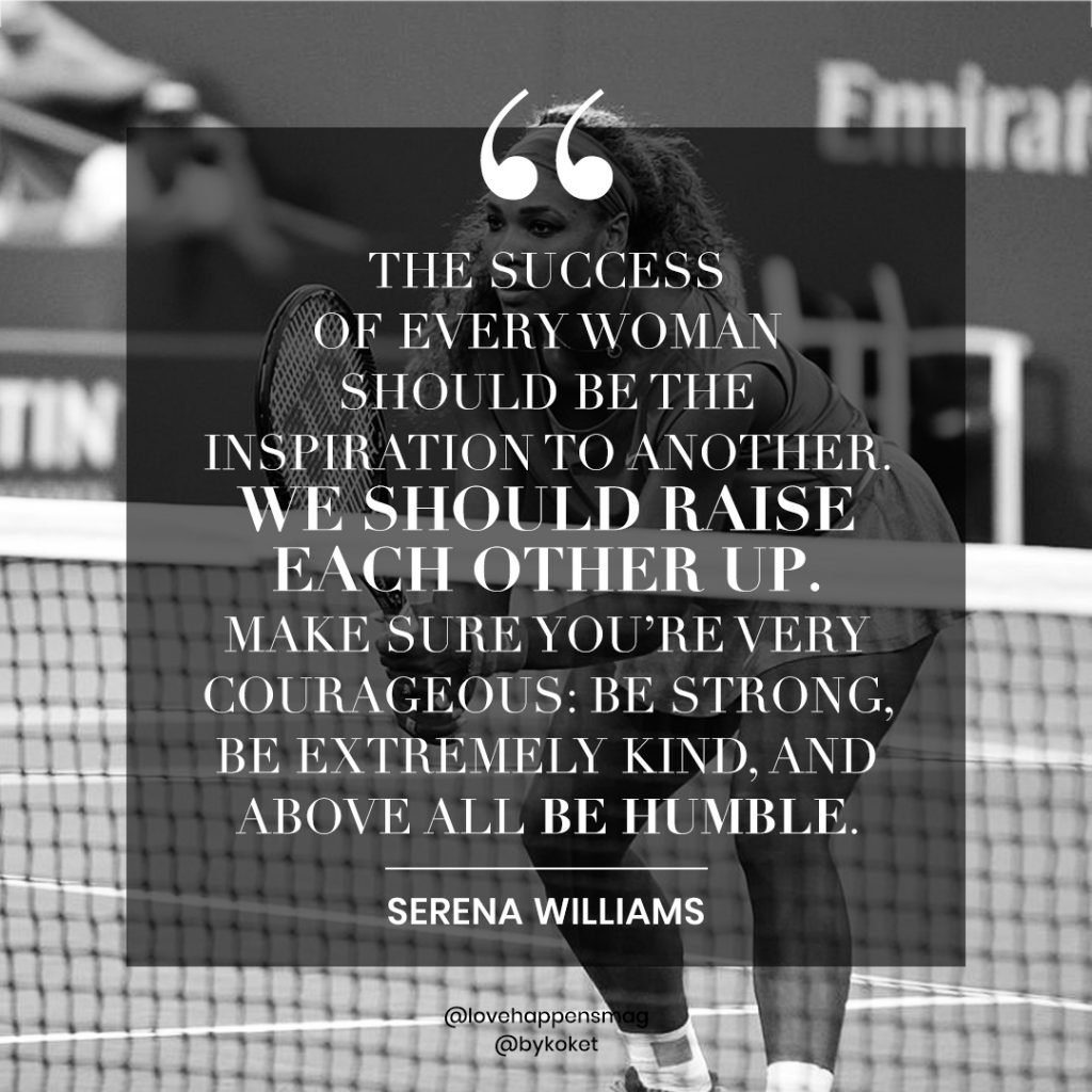 women's history month quotes serena williams - the success of every woman should be the inspiration to another. we should raise each other up. make sure you're very courageous - be strong, be extremely kind and above all the humble