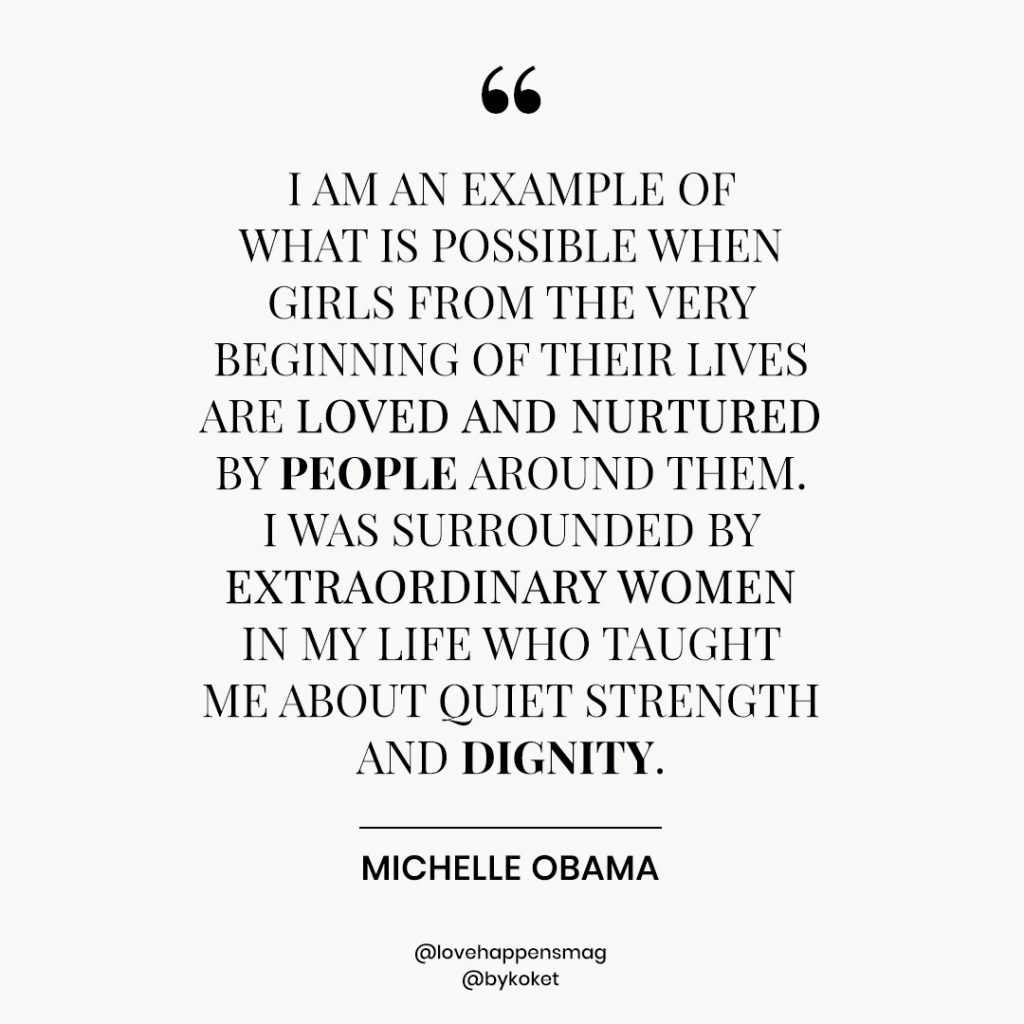 women's history month quotes michelle obama - I am an example of what is possible when girls from the very beginning of their lives are loved and nurtured by people around them. i was surrounded by extraordinary women in my life who taught me about quiet strength and dignity